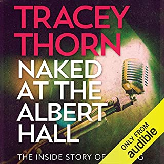 Naked at the Albert Hall     The Inside Story of Singing              By:                                                                                                                                 Tracey Thorn                               Narrated by:                                                                                                                                 Tracey Thorn                      Length: 6 hrs and 56 mins     16 ratings     Overall 4.7