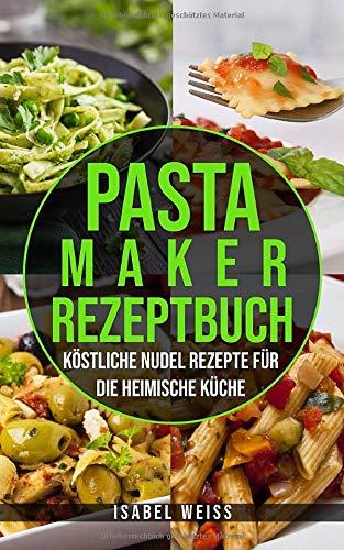 Pastamaker Rezeptbuch: Köstliche Nudel Rezepte für die heimische Küche