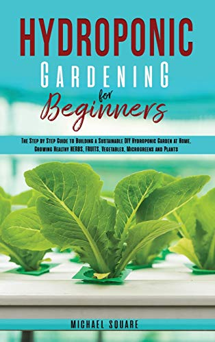 Hydroponic Gardening for Beginners: The Step by Step Guide to Building a Sustainable DIY Hydroponic Garden at Home. Growing Healthy Herbs, Fruits Vegetables, Microgreens and Plants