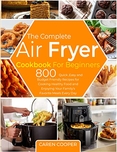 The Complete Air Fryer Cookbook for Beginners: 800 Quick ,Easy and Budget Friendly Recipes for Cooking Healthy Food and Enjoying Your Family's Favorite Meals Every Day