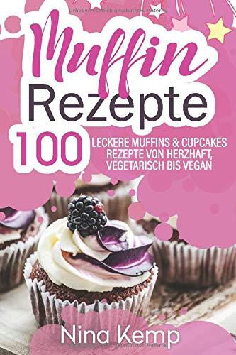 Muffin Rezepte: 100 leckere Muffins & Cupcakes Rezepte von herzhaft, vegetarisch bis vegan