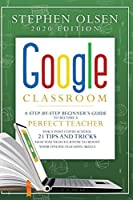 Google Classroom 2020: A Step-By-Step Beginner's Guide to Become A Perfect Teacher for A Post-Covid School. 21 Tips and Tricks That You Need to Know to Boost Your Online Teaching Skills