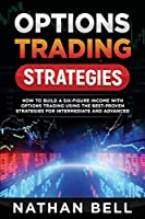Options Trading Strategies: How To Build A Six-Figure Income With Options Trading Using The Best-proven Strategies For Intermediate and Advanced