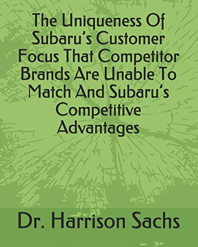 The Uniqueness Of Subaru's Customer Focus That Competitor Brands Are Unable To Match And Subaru's Competitive Advantages