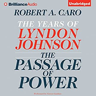 The Passage of Power     The Years of Lyndon Johnson              Written by:                                                                                                                                 Robert A. Caro                               Narrated by:                                                                                                                                 Grover Gardner                      Length: 32 hrs and 45 mins     4 ratings     Overall 5.0
