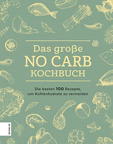 Das große No Carb-Kochbuch: Die besten 100 Rezepte, um Kohlenhydrate zu vermeiden