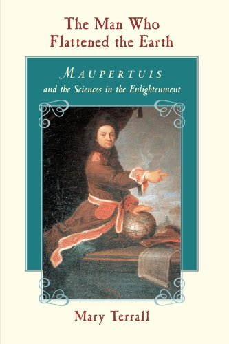 The Man Who Flattened the Earth: Maupertuis and the Sciences in the Enlightenment by Mary Terrall