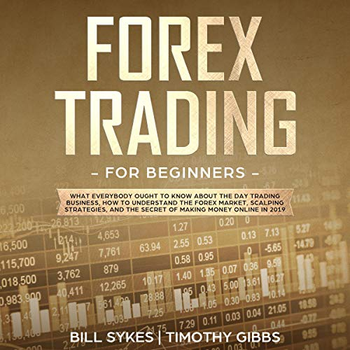 Forex Trading for Beginners: What Everybody Ought to Know About the Day Trading Business, How to Understand the Forex Market, Scalping Strategies, and the Secret of Making Money Online audiobook cover art