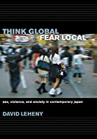Think Global, Fear Local: Sex, Violence, And Anxiety in Contemporary Japan