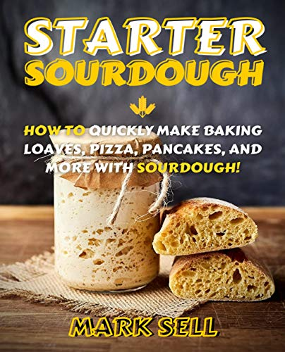 STARTER SOURDOUGH: How To Quickly Make Baking Loaves, Pizza, Pancakes, and more with Sourdough!