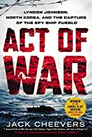 Act of War: Lyndon Johnson, North Korea, and the Capture of the Spy Ship Pueblo by Jack Cheevers(2014-12-02)