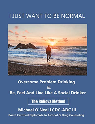 I JUST WANT TO BE NORMAL: Overcome Problem Drinking & Be, Feel and Live Like A Social Drinker