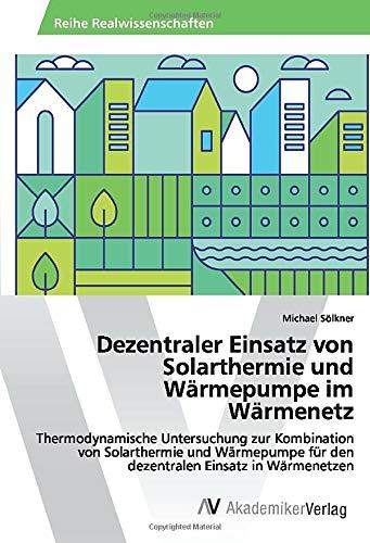 Dezentraler Einsatz von Solarthermie und Wärmepumpe im Wärmenetz: Thermodynamische Untersuchung zur Kombination von Solarthermie und Wärmepumpe für den dezentralen Einsatz in Wärmenetzen
