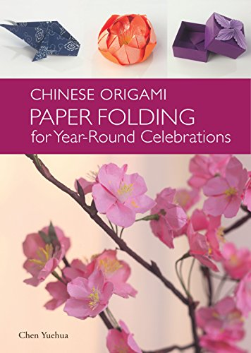 Chinese Origami: Paper Folding for Year Round Celebrations: Paper Folding for Year-Round Celebrations: This Elegant Origami Book Is Great for Fans of Chinese Art and Culture