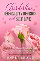 Borderline Personality Disorder and Self-Love: 2 Books in 1: The Ultimate Self-Healing Guide. Learn Effective Strategies to Change Your Life, Manage Your Emotions and Start Loving Yourself Again.