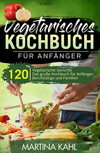 Vegetarisches Kochbuch für Anfänger: 120 vegetarische Gerichte - Das große Kochbuch für Anfänger, Berufstätige und Familien