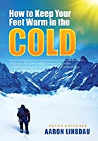 How to Keep Your Feet Warm in the Cold: Keep your feet warm in the toughest locations on Earth (Adventure)