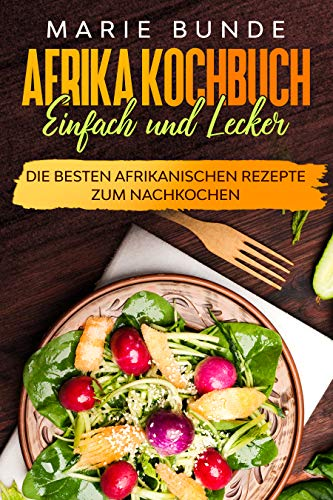 Afrika Kochbuch - einfach und lecker: Die besten Afrikanischen Rezepte zum Nachkochen