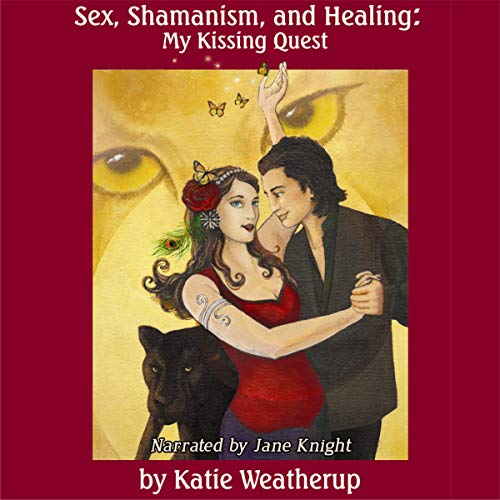 Sex, Shamanism, and Healing: My Kissing Quest audiobook cover art
