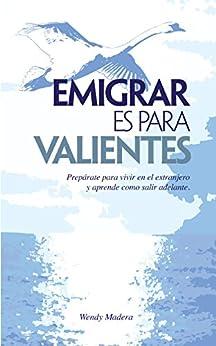 Emigrar es para Valientes: Prepárate para vivir en el extranjero y aprende como salir adelante (Spanish Edition) by [Wendy Madera]
