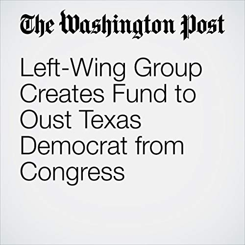 Left-Wing Group Creates Fund to Oust Texas Democrat from Congress audiobook cover art