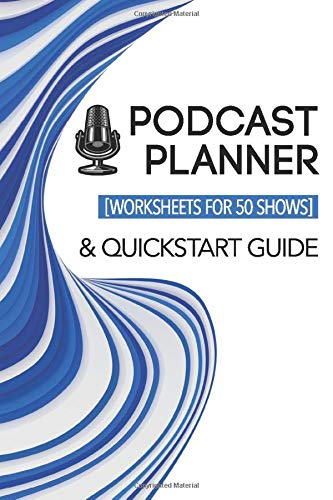 Podcast Planner & Quickstart Guide: Worksheets for 50 Shows: Custom Show Planning Journal | Bonus Success Guide Included (Podcasting Success, Band 1)