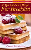 50 Quick and Easy Recipes For Breakfast – Including Pancake Recipes, Waffle Recipes and Crepes...