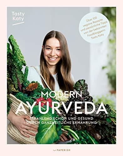 MODERN AYURVEDA: Strahlend schön und gesund durch ganzheitliche Ernährung - über 100 vegane und...