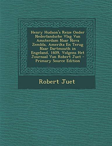 Henry Hudson's Reize Onder Nederlandsche Vlag Van Amsterdam Naar Nova Zembla, Amerika En Terug Naar Dartmouth in Engeland, 1609, Volgens Het Journaal Van Robert Juet
