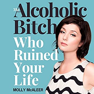The Alcoholic Bitch Who Ruined Your Life                   By:                                                                                                                                 Molly McAleer                               Narrated by:                                                                                                                                 Molly McAleer                      Length: 2 hrs and 54 mins     16 ratings     Overall 4.1