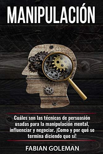 Manipulación: Cuáles son las técnicas de persuasión usadas para la manipulación mental, para influenciar y negociar. ¡Cómo y por qué se termina diciendo que sí!
