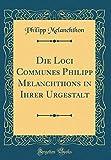 Die Loci Communes Philipp Melanchthons in Ihrer Urgestalt (Classic Reprint) - Philipp Melanchthon