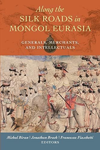 Along the Silk Roads in Mongol Eurasia: Generals, Merchants, and Intellectuals