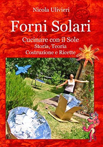 Forni Solari. Cucinare con il Sole, Storia, Teoria, Costruzione e Ricette