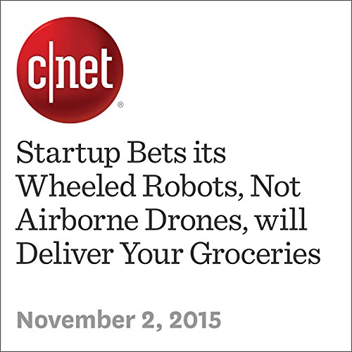 Startup Bets its Wheeled Robots, Not Airborne Drones, will Deliver Your Groceries  audiobook cover art