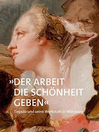 »Der Arbeit die Schönheit geben«: Tiepolo und seine Werkstatt in Würzburg