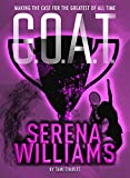 G.O.A.T. - Serena Williams: Making the Case for the Greatest of All Time (Volume 2)