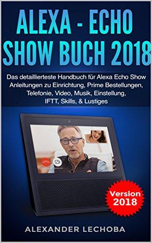 Alexa - Echo Show Buch 2018: Das detaillierteste Handbuch für Alexa Echo Show - Anleitungen zu Einrichtung, Prime Bestellungen, Telefonie, Video, Musik, ... Skills, & Lustiges - 2018 (German Edition)