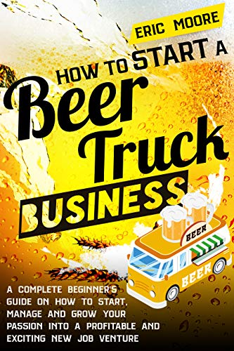 HOW TO START A BEER TRUCK BUSINESS: A Complete Beginner's Guide on How to Start, Manage and Grow your Passion into a Profitable and Exciting New Job Venture (English Edition)