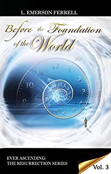 Before The Foundation Of The World (Ever Ascending The Resurrection Series Book 3) by [L. Emerson Ferrell]