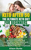 Keto After 50: The Ultimate Keto Diet For Beginners. Boost Your Energy, Balance Hormones And Stay Healthy In Your Senior Years With Easy Recipes And A 3 Weeks Meal Plan For Weight Loss