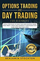 Options Trading and Day Trading for Beginners: Simple Strategies to Make Your Own Business Grow, Make Profit, Invest and Generate a Continuous Cash Flow From Your Own Home
