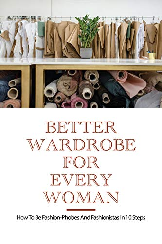 Better Wardrobe For Every Woman: How To Be Fashion-Phobes And Fashionistas In 10 Steps: How To Get A Better Wardrobe (English Edition)