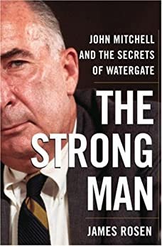The Strong Man: John Mitchell and the Secrets of Watergate by [James Rosen]