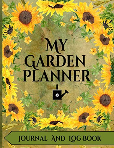 My Garden Planner Journal and Log Book: A Complete Gardening Organizer Notebook for Avid Gardeners of All Ages From Beginner To Experienced - With a Beautiful Sunflower Designed Interior and Exterior