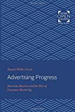 Advertising Progress: American Business and the Rise of Consumer Marketing (Studies in Industry and Society, Band 14)