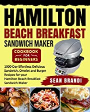 Hamilton Beach Breakfast Sandwich Maker cookbook for Beginners: 1000-Day Effortless Delicious Sandwich, Omelet and Burger Recipes for your Hamilton Beach Breakfast Sandwich Maker