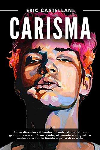 CARISMA: Come diventare il leader incontrastato del tuo gruppo, essere più socievole, attraente e magnetico anche se sei nato timido o pensi di esserlo