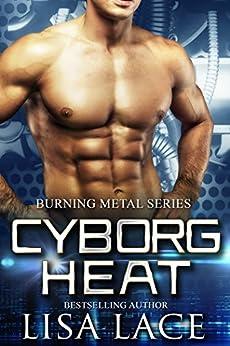 Cyborg Heat: A Science Fiction Cyborg Romance (Burning Metal Book 1) by [Lisa Lace]