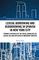 Lexical borrowing and deborrowing in Spanish in New York City: Towards a synthesis of the social correlates of lexical use and diffusion in immigrant contexts (Routledge Studies in Hispanic and Lusophone Linguistics)
